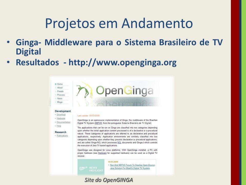 Projetos em Andamento Ginga- Middleware para o Sistema Brasileiro de TV Digital. Resultados - http://www.openginga.org.