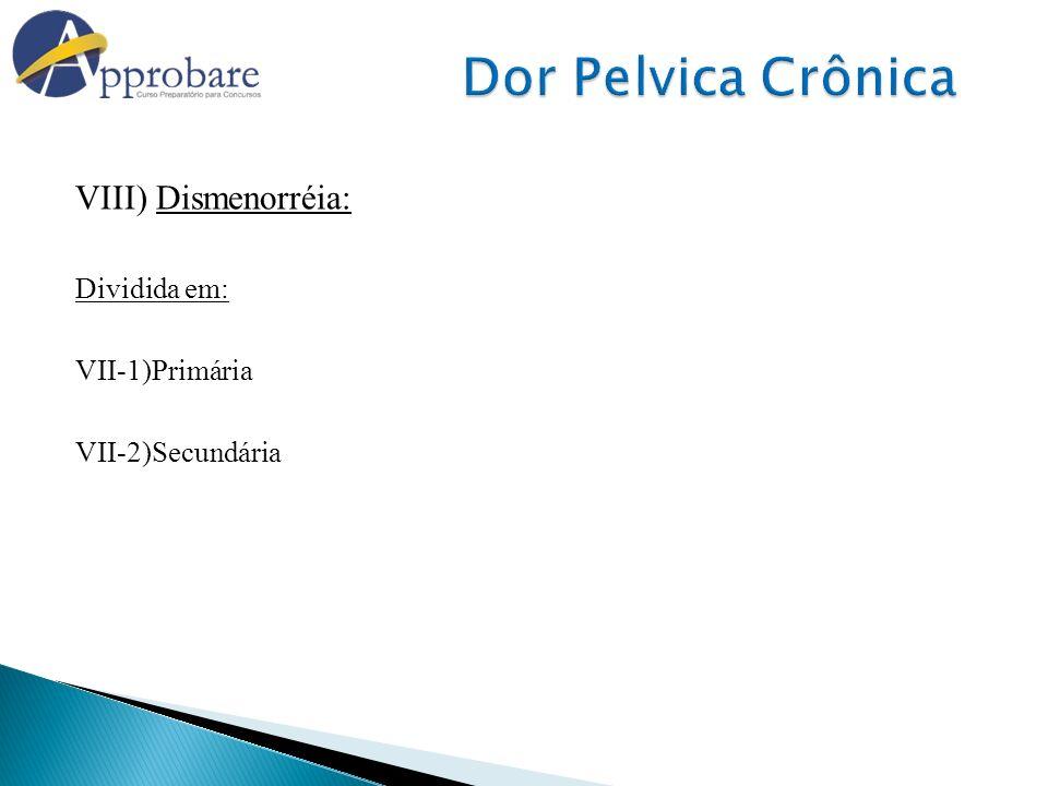 Dor Pelvica Crônica VIII) Dismenorréia: Dividida em: VII-1)Primária
