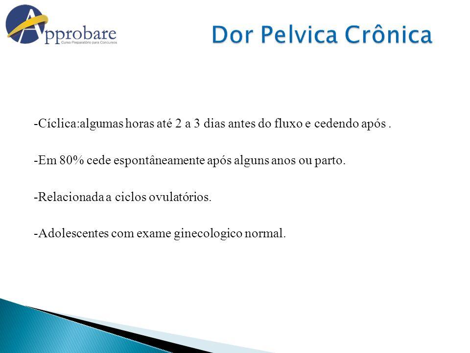Dor Pelvica Crônica -Cíclica:algumas horas até 2 a 3 dias antes do fluxo e cedendo após . -Em 80% cede espontâneamente após alguns anos ou parto.