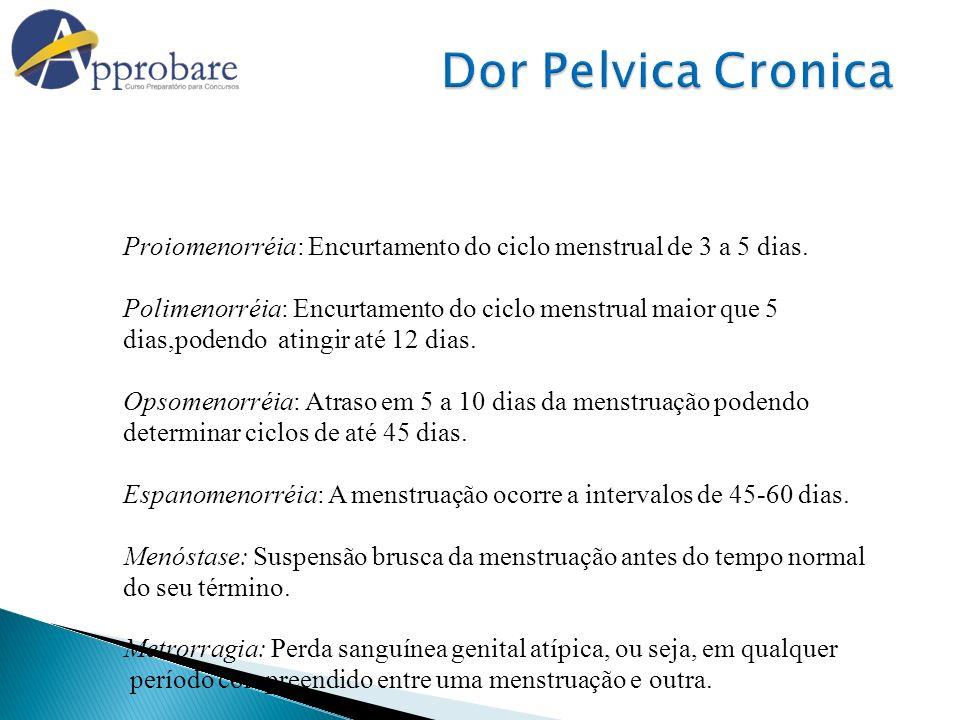 Dor Pelvica Cronica Proiomenorréia: Encurtamento do ciclo menstrual de 3 a 5 dias. Polimenorréia: Encurtamento do ciclo menstrual maior que 5.