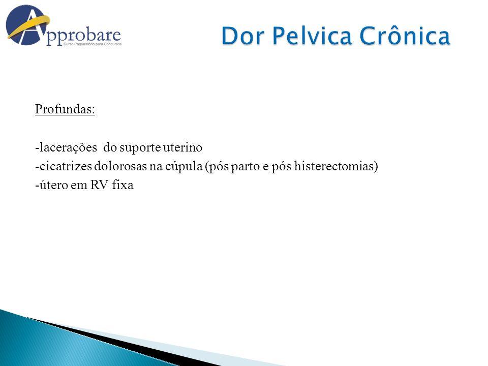Dor Pelvica Crônica Profundas: -lacerações do suporte uterino -cicatrizes dolorosas na cúpula (pós parto e pós histerectomias) -útero em RV fixa