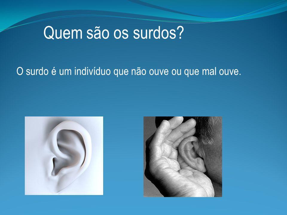 Quem são os surdos O surdo é um indivíduo que não ouve ou que mal ouve.