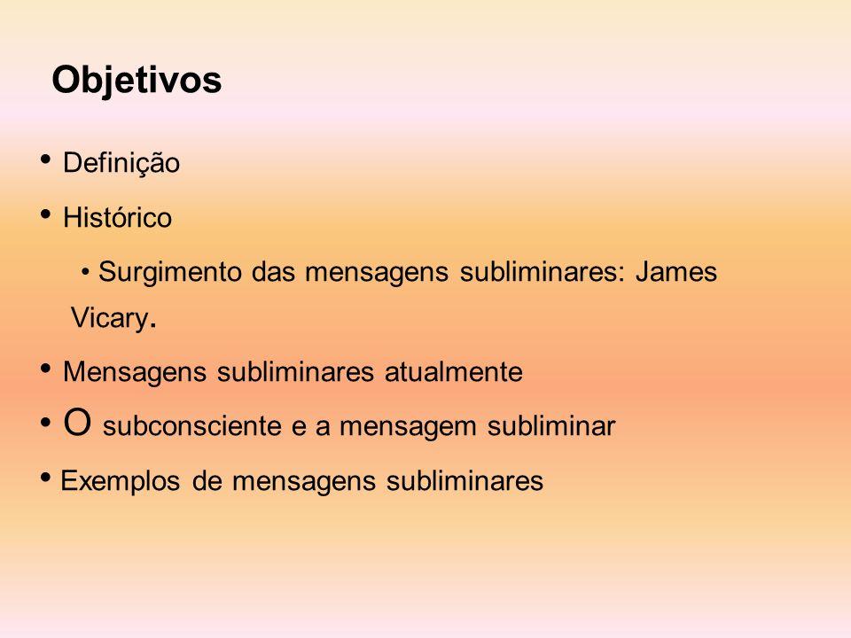 Objetivos • Definição. • Histórico. • Surgimento das mensagens subliminares: James Vicary. • Mensagens subliminares atualmente.