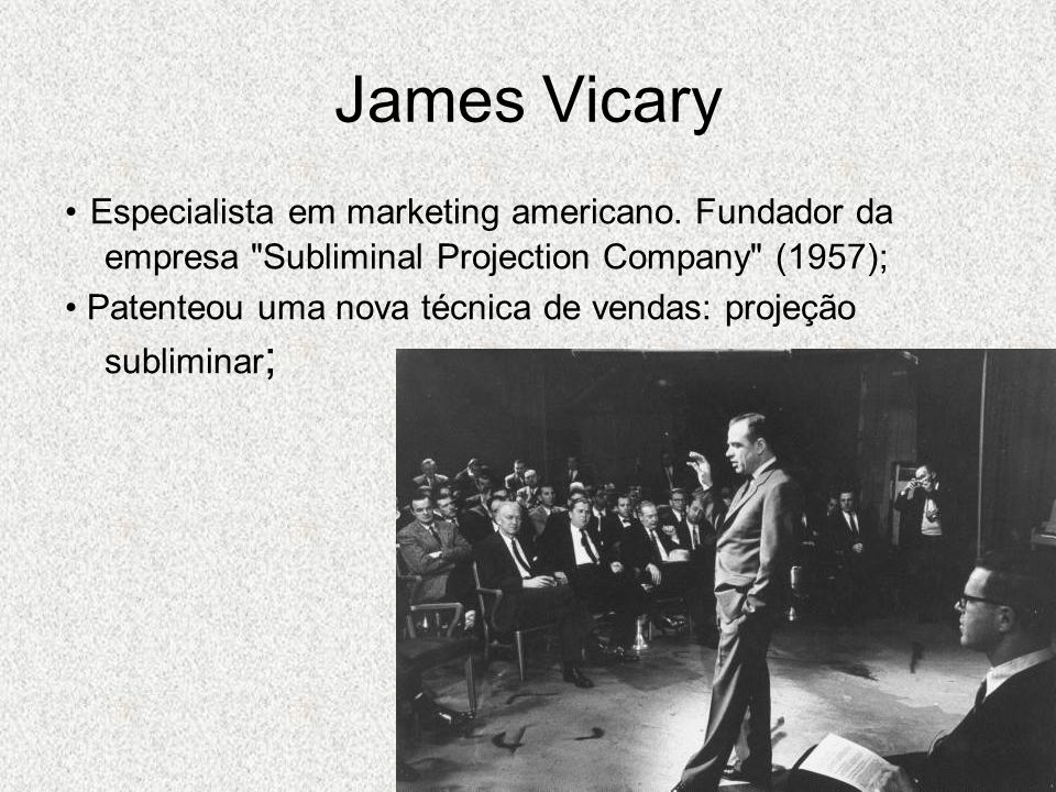 James Vicary • Especialista em marketing americano. Fundador da empresa Subliminal Projection Company (1957);