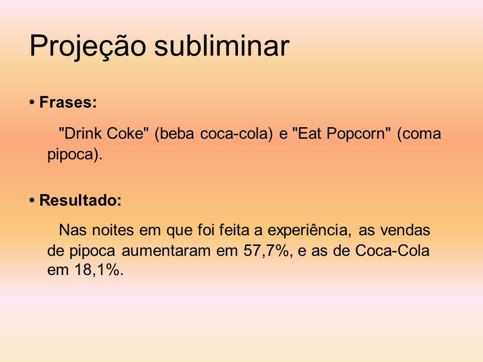 Projeção subliminar• Frases: Drink Coke (beba coca-cola) e Eat Popcorn (coma pipoca). • Resultado: