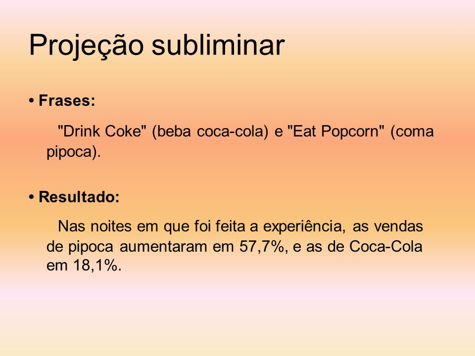 Projeção subliminar • Frases: Drink Coke (beba coca-cola) e Eat Popcorn (coma pipoca). • Resultado: