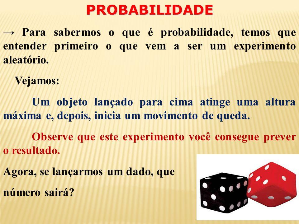 PROBABILIDADE → Para sabermos o que é probabilidade, temos que entender primeiro o que vem a ser um experimento aleatório.