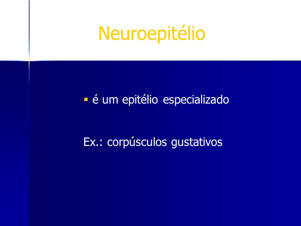 Neuroepitélio é um epitélio especializado Ex.: corpúsculos gustativos