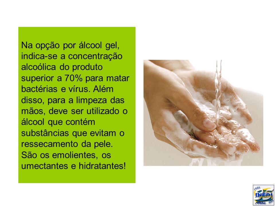 Na opção por álcool gel, indica-se a concentração alcoólica do produto superior a 70% para matar bactérias e vírus.