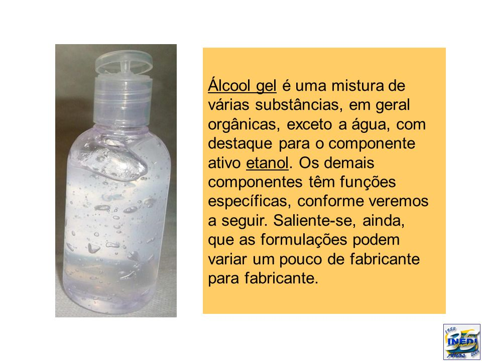 Álcool gel é uma mistura de várias substâncias, em geral orgânicas, exceto a água, com destaque para o componente ativo etanol.