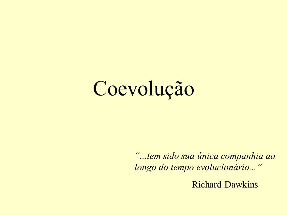 Coevolução ...tem sido sua única companhia ao longo do tempo evolucionário... Richard Dawkins