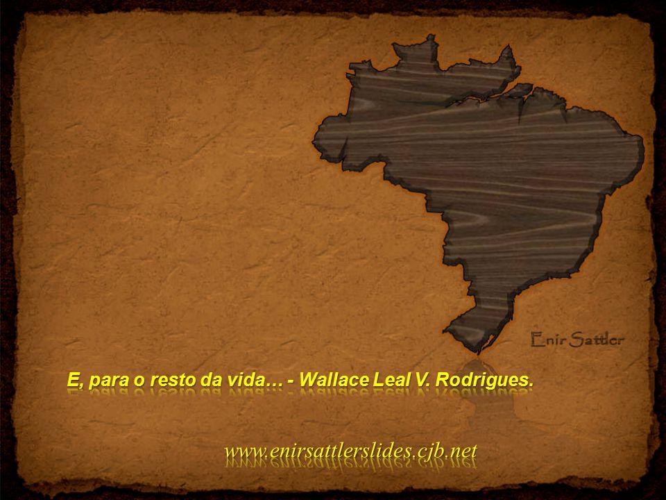 E, para o resto da vida… - Wallace Leal V. Rodrigues.