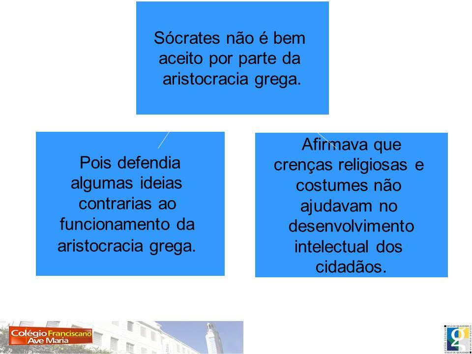Sócrates não é bem aceito por parte da. aristocracia grega. Pois defendia. algumas ideias. contrarias ao.
