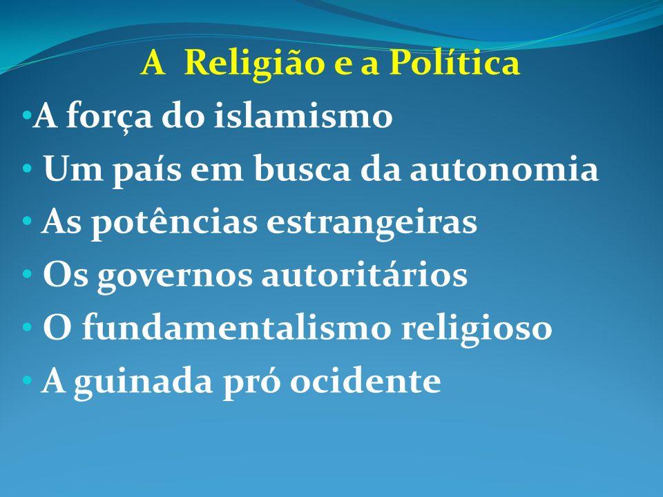 A Religião e a PolíticaA força do islamismo. Um país em busca da autonomia. As potências estrangeiras.