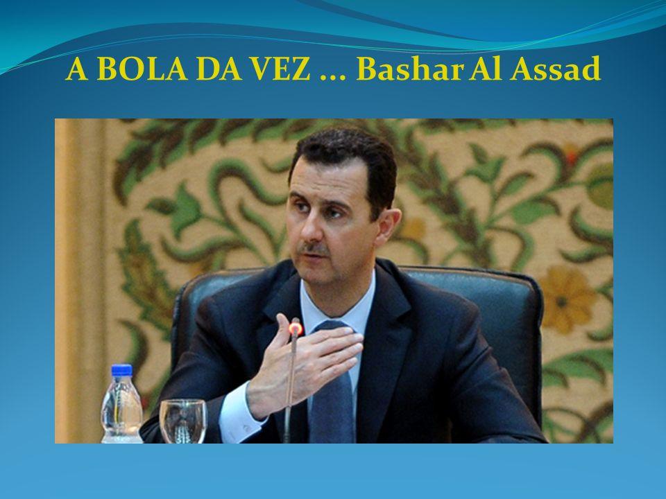 A BOLA DA VEZ ... Bashar Al Assad