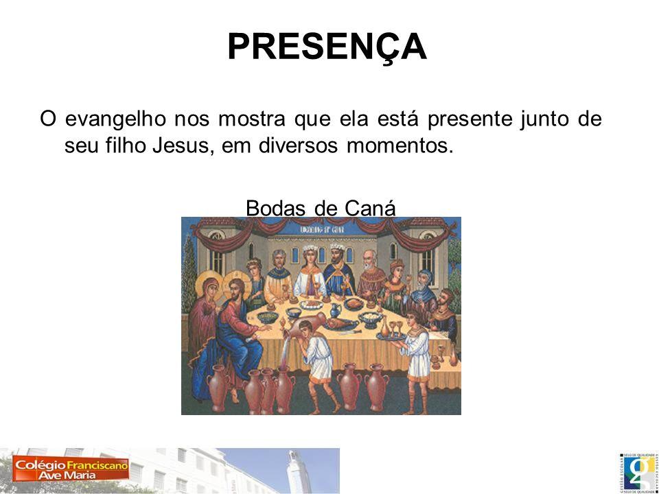 PRESENÇA O evangelho nos mostra que ela está presente junto de seu filho Jesus, em diversos momentos.