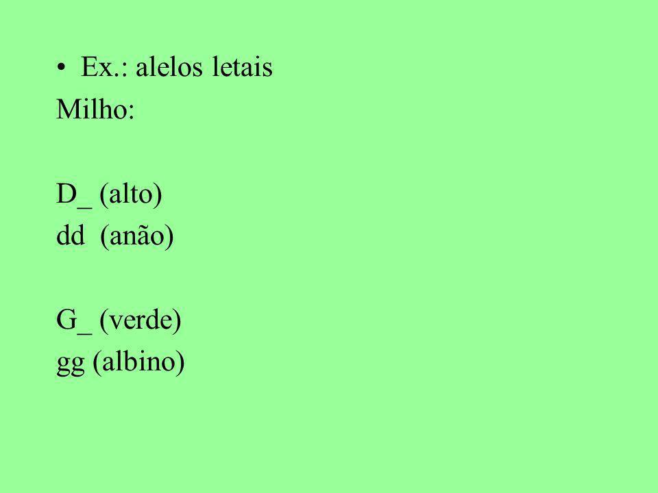 Ex.: alelos letais Milho: D_ (alto) dd (anão) G_ (verde) gg (albino)
