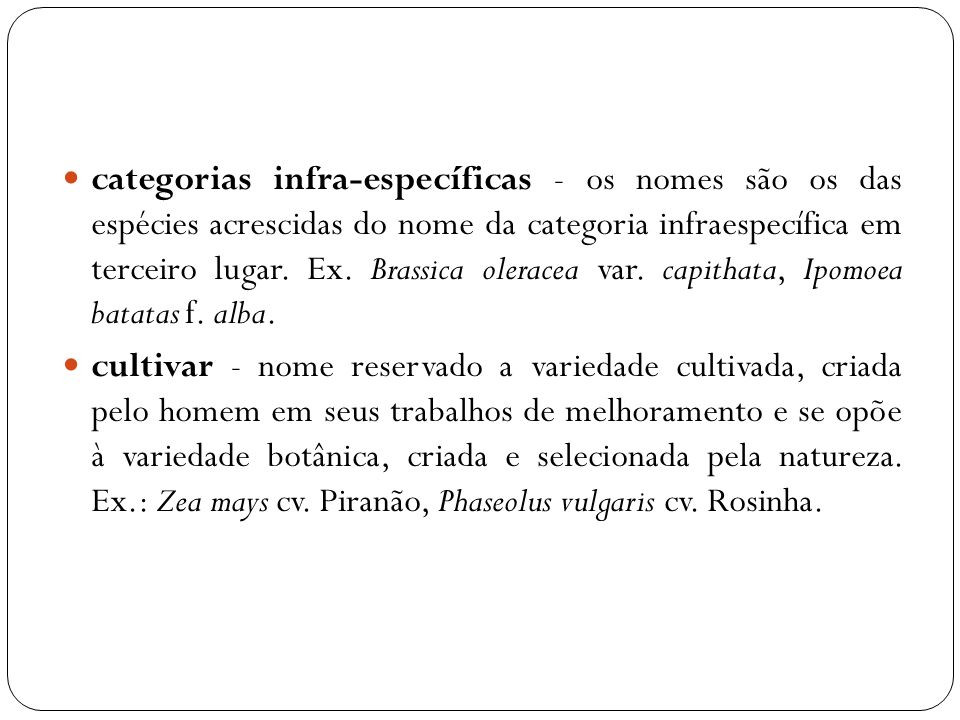 categorias infra-específicas - os nomes são os das espécies acrescidas do nome da categoria infraespecífica em terceiro lugar. Ex. Brassica oleracea var. capithata, Ipomoea batatas f. alba.