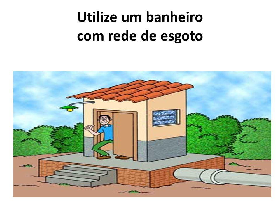 Utilize um banheiro com rede de esgoto
