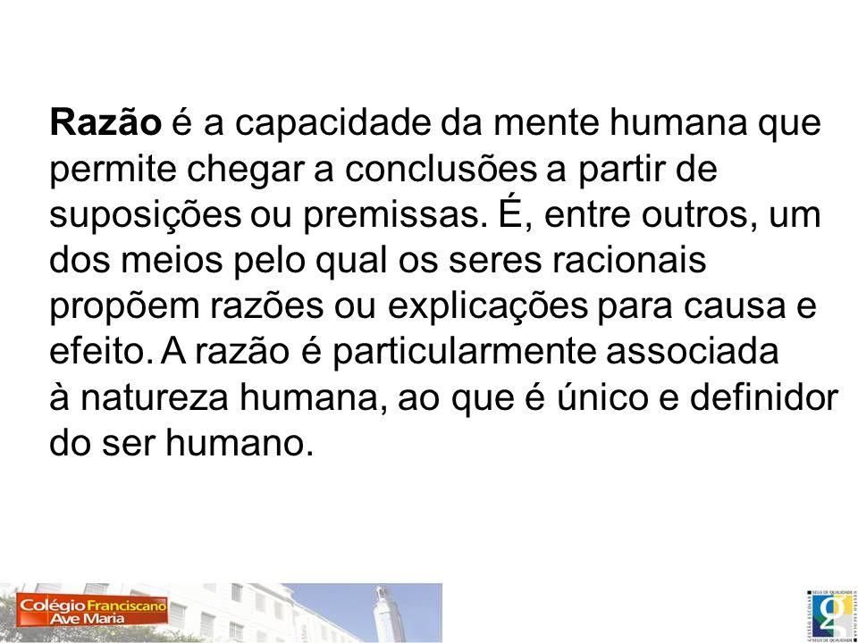 Razão é a capacidade da mente humana que permite chegar a conclusões a partir de suposições ou premissas.