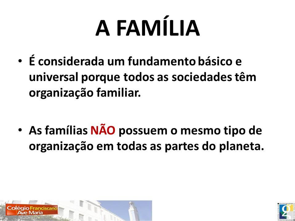 A FAMÍLIA É considerada um fundamento básico e universal porque todos as sociedades têm organização familiar.