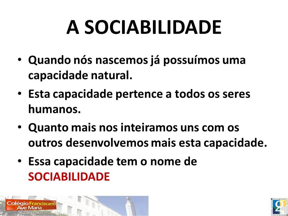 A SOCIABILIDADE Quando nós nascemos já possuímos uma capacidade natural. Esta capacidade pertence a todos os seres humanos.