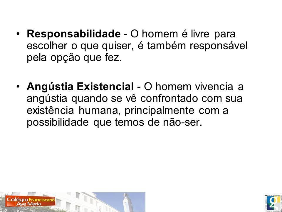 Responsabilidade - O homem é livre para escolher o que quiser, é também responsável pela opção que fez.