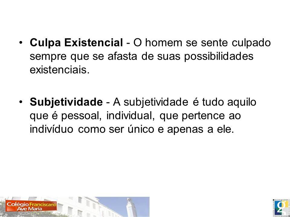 Culpa Existencial - O homem se sente culpado sempre que se afasta de suas possibilidades existenciais.