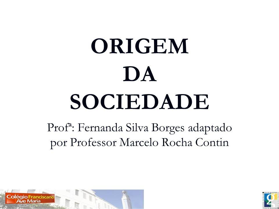 ORIGEM DA SOCIEDADE Profª: Fernanda Silva Borges adaptado por Professor Marcelo Rocha Contin