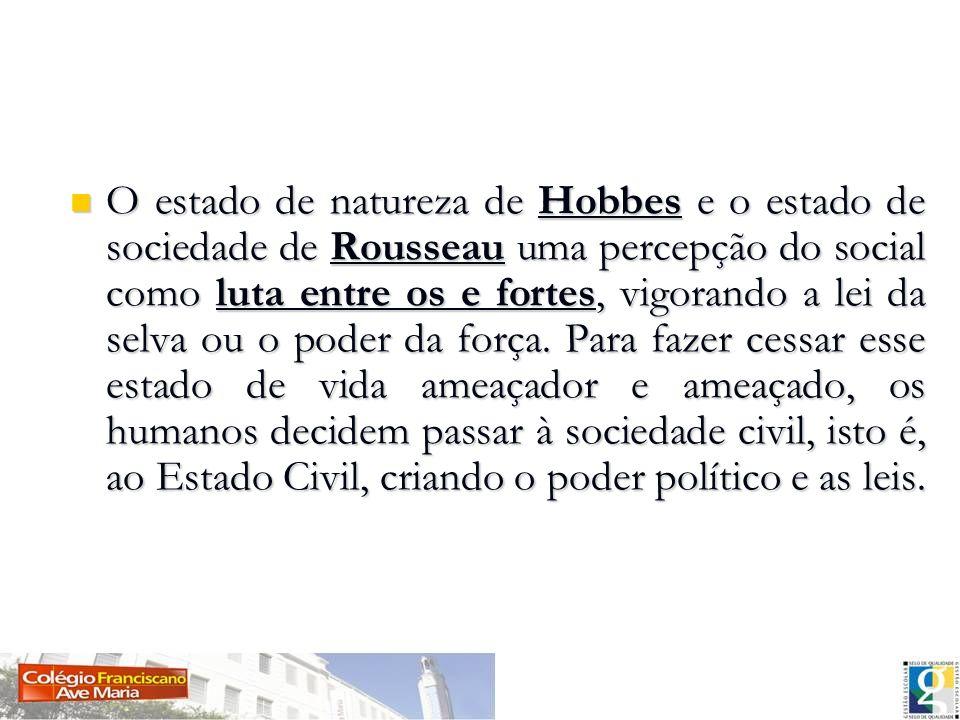O estado de natureza de Hobbes e o estado de sociedade de Rousseau uma percepção do social como luta entre os e fortes, vigorando a lei da selva ou o poder da força.