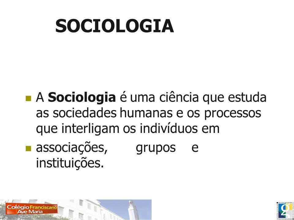 SOCIOLOGIAA Sociologia é uma ciência que estuda as sociedades humanas e os processos que interligam os indivíduos em.