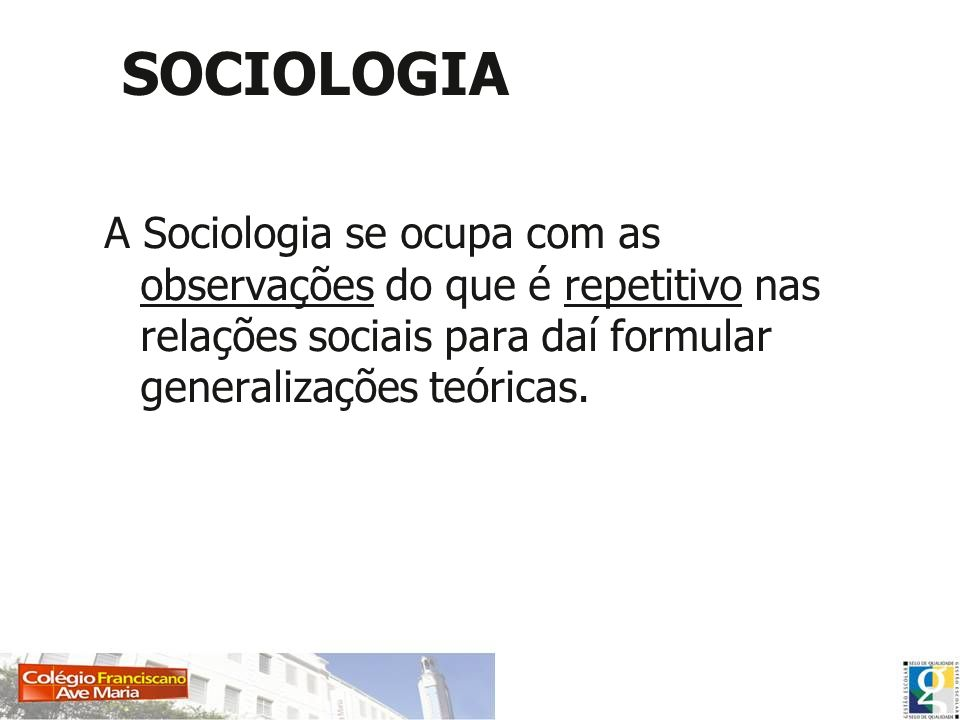 SOCIOLOGIAA Sociologia se ocupa com as observações do que é repetitivo nas relações sociais para daí formular generalizações teóricas.
