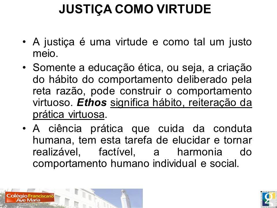 JUSTIÇA COMO VIRTUDE A justiça é uma virtude e como tal um justo meio.