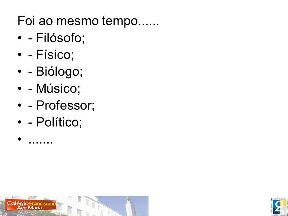 Foi ao mesmo tempo......- Filósofo; - Físico; - Biólogo; - Músico; - Professor; - Político; .......
