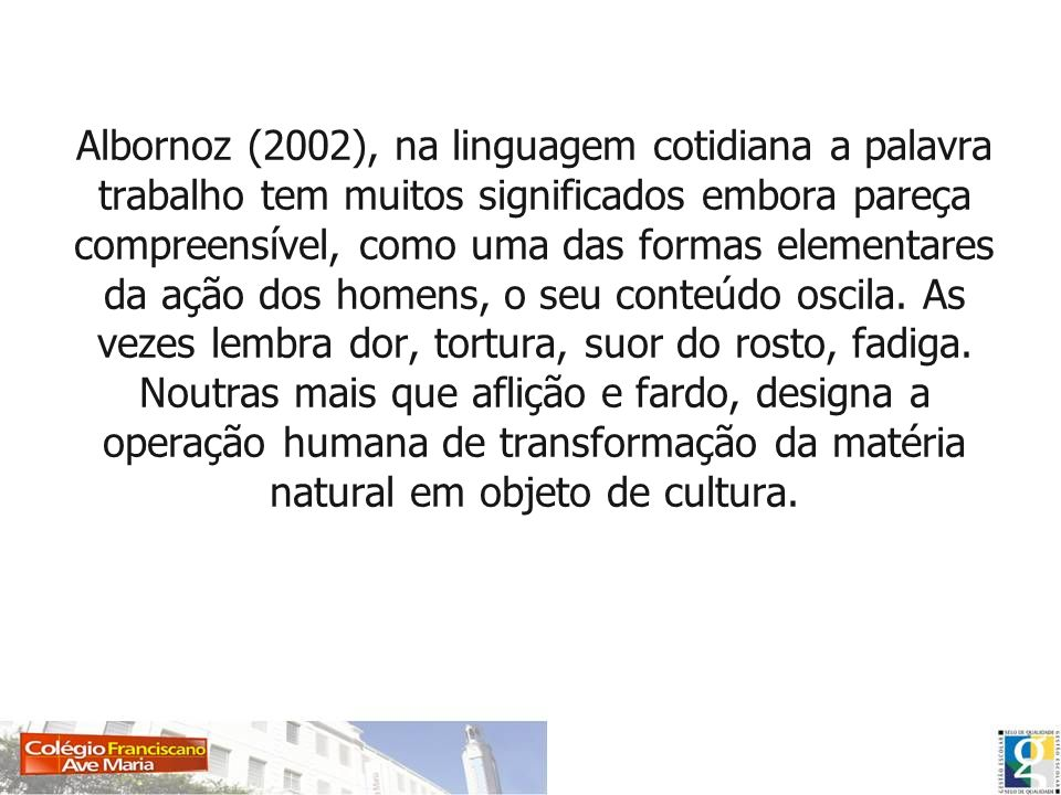 Albornoz (2002), na linguagem cotidiana a palavra trabalho tem muitos significados embora pareça compreensível, como uma das formas elementares da ação dos homens, o seu conteúdo oscila.