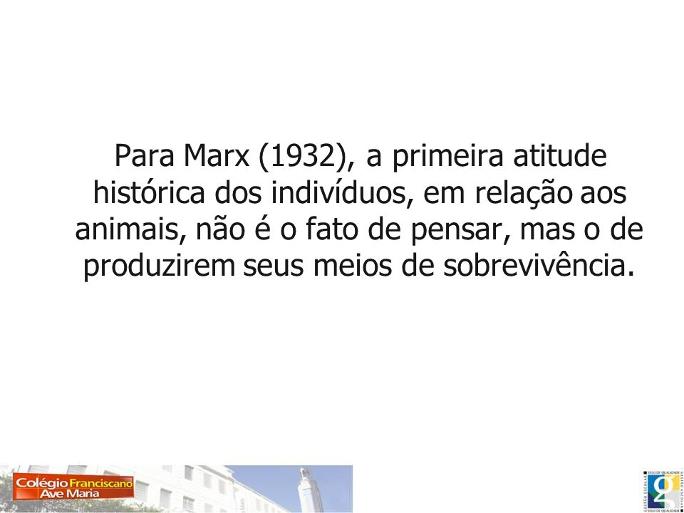 Para Marx (1932), a primeira atitude histórica dos indivíduos, em relação aos animais, não é o fato de pensar, mas o de produzirem seus meios de sobrevivência.