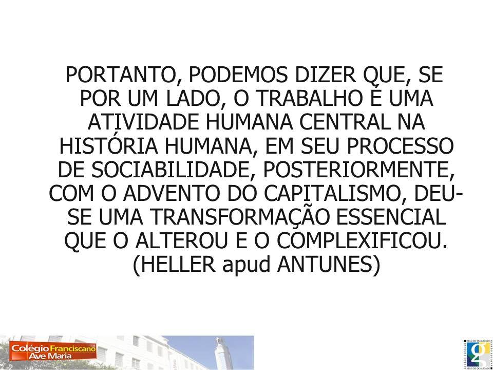 PORTANTO, PODEMOS DIZER QUE, SE POR UM LADO, O TRABALHO É UMA ATIVIDADE HUMANA CENTRAL NA HISTÓRIA HUMANA, EM SEU PROCESSO DE SOCIABILIDADE, POSTERIORMENTE, COM O ADVENTO DO CAPITALISMO, DEU-SE UMA TRANSFORMAÇÃO ESSENCIAL QUE O ALTEROU E O COMPLEXIFICOU.
