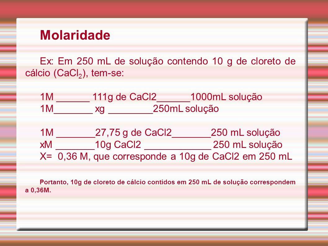 Molaridade Ex: Em 250 mL de solução contendo 10 g de cloreto de cálcio (CaCl2), tem-se: 1M ______ 111g de CaCl2______1000mL solução.