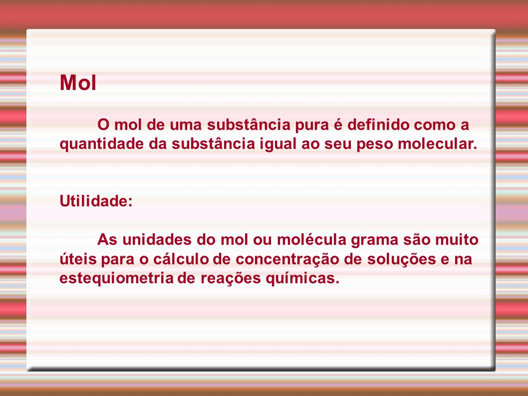 MolO mol de uma substância pura é definido como a quantidade da substância igual ao seu peso molecular.