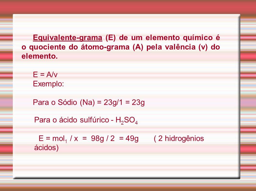 Equivalente-grama (E) de um elemento químico é o quociente do átomo-grama (A) pela valência (v) do elemento.