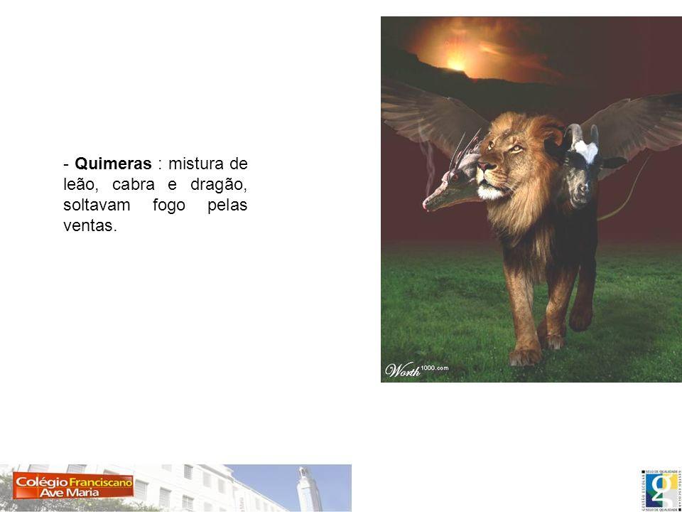 - Quimeras : mistura de leão, cabra e dragão, soltavam fogo pelas ventas.