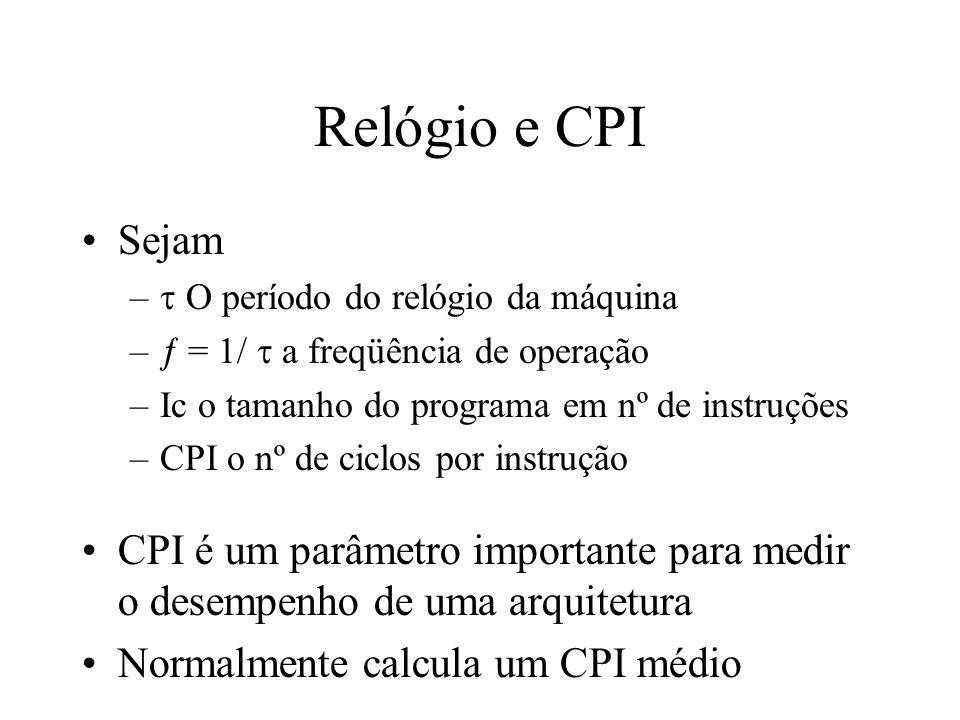 Relógio e CPI Sejam.  O período do relógio da máquina.  = 1/  a freqüência de operação. Ic o tamanho do programa em nº de instruções.