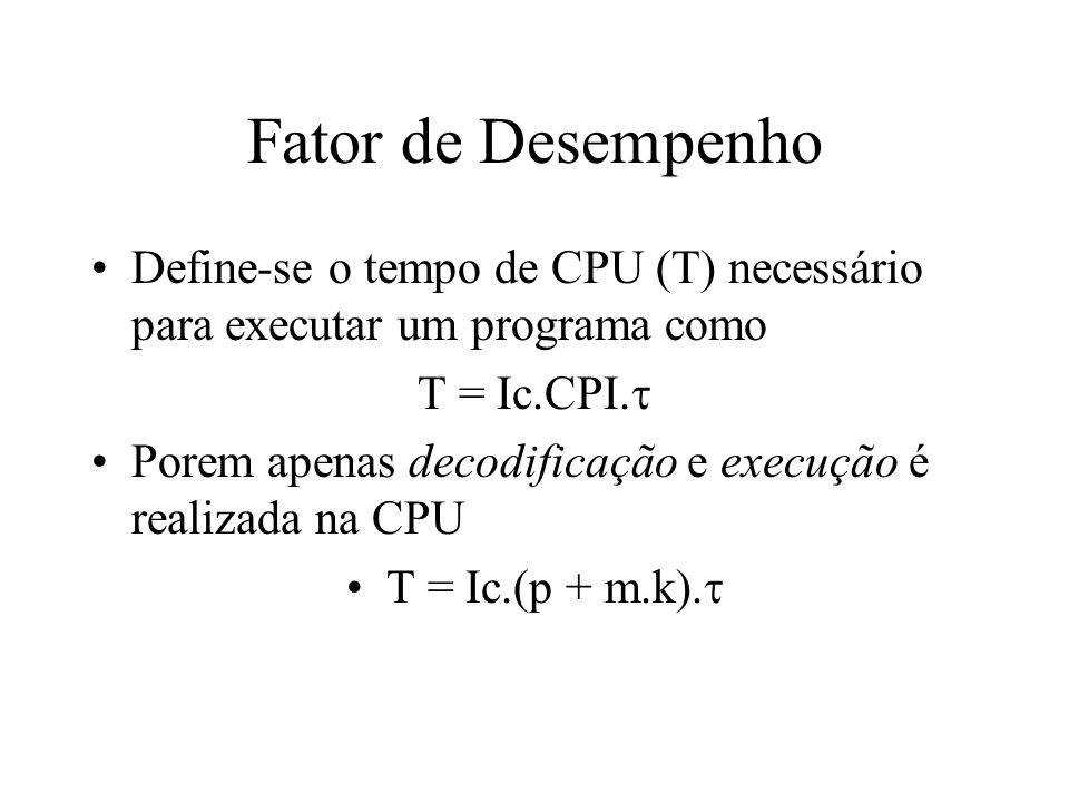 Fator de Desempenho Define-se o tempo de CPU (T) necessário para executar um programa como. T = Ic.CPI.