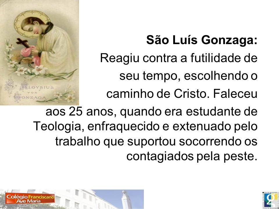 São Luís Gonzaga: Reagiu contra a futilidade de. seu tempo, escolhendo o. caminho de Cristo. Faleceu.