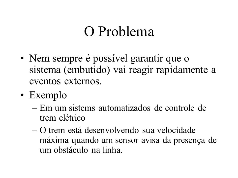 O ProblemaNem sempre é possível garantir que o sistema (embutido) vai reagir rapidamente a eventos externos.
