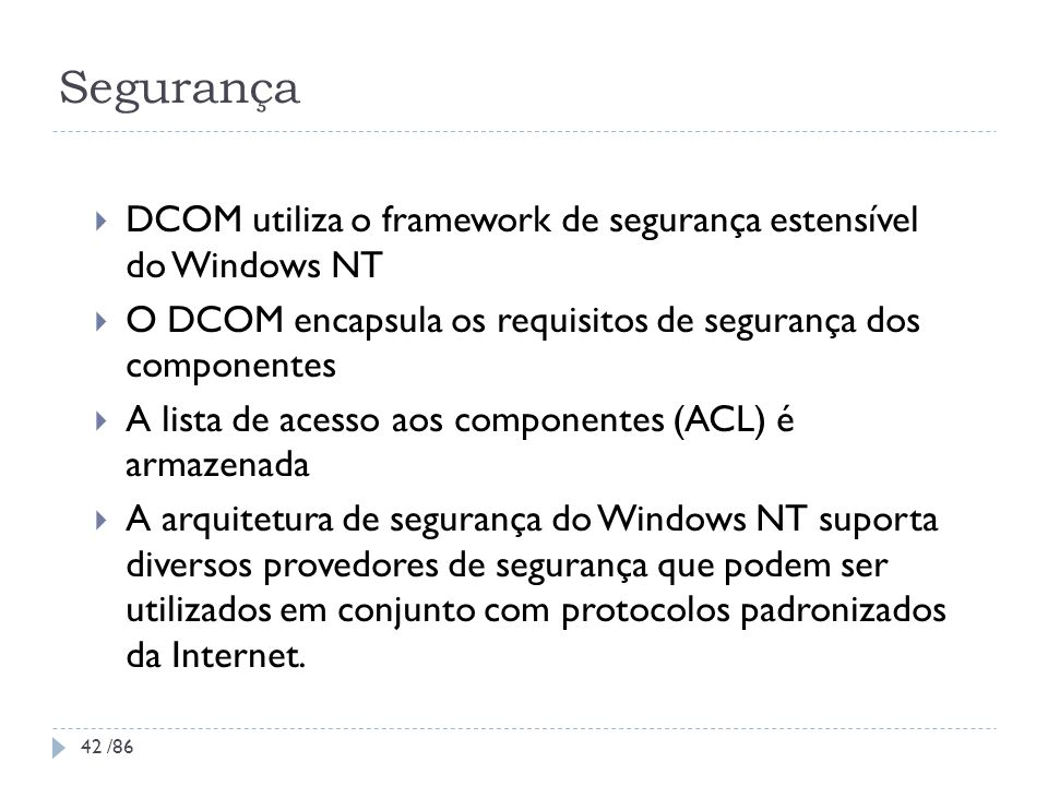 Segurança DCOM utiliza o framework de segurança estensível do Windows NT. O DCOM encapsula os requisitos de segurança dos componentes.