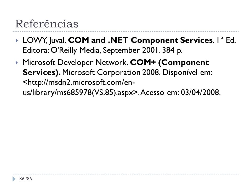 Referências LOWY, Juval. COM and .NET Component Services. 1° Ed. Editora: O Reilly Media, September 2001. 384 p.