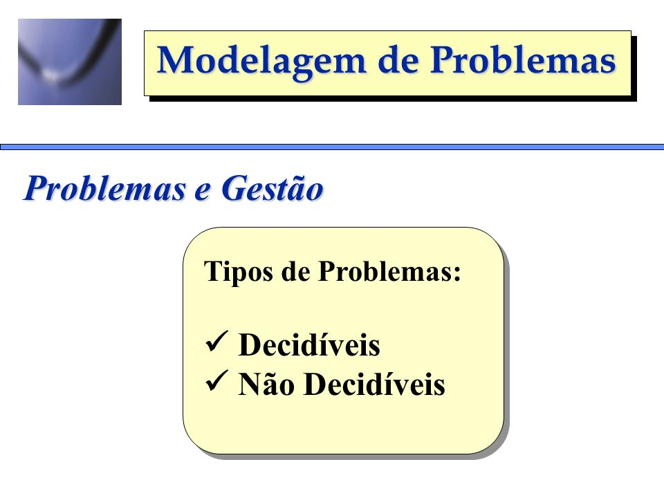 Problemas e Gestão Tipos de Problemas:  Decidíveis  Não Decidíveis