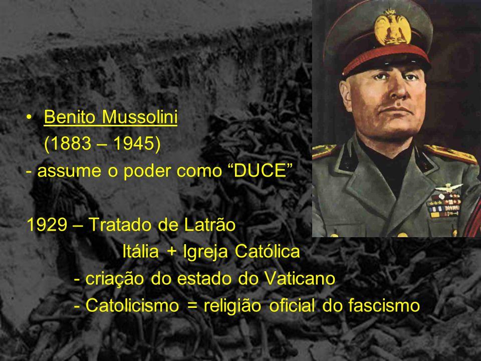 Benito Mussolini (1883 – 1945) - assume o poder como DUCE 1929 – Tratado de Latrão. Itália + Igreja Católica.