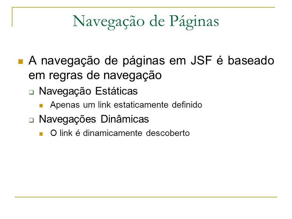 Navegação de Páginas A navegação de páginas em JSF é baseado em regras de navegação. Navegação Estáticas.